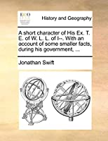 A Short Character of His Ex. T. E. of W. L. L. of I--. with an Account of Some Smaller Facts, During His Government, ...