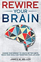 Rewire your Brain: Change your Mindset to Create Better Habits,  Reach your Goals and Transform your Life ever