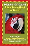 Nourish to Flourish A Healthy Cookbook for Parrots