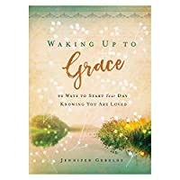 Waking Up to Grace–90Ways to Start Your Day Knowing You Are Loved