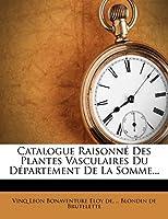 Catalogue Raisonne Des Plantes Vasculaires Du Departement de La Somme...