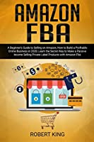 Amazon FBA: A Beginner's Guide to Selling on Amazon, How to Build a Profitable Online Business in 2020, Learn the Secret Way to Make a Passive Income Selling Private Label Products with Amazon Fba
