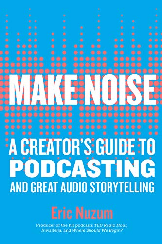 Make Noise: A Creator's Guide to Podcasting and Great Audio Storytelling (English Edition)