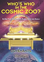 Covenants Book Four an End Times Guide to Ets, Aliens, Gods & Angels: Who's Who in the Cosmic Zoo?