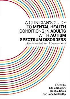 A Clinician's Guide to Mental Health Conditions in Adults with Autism Spectrum Disorders: Assessment and Interventions by [Edited by Eddie Chaplin, Debbie Spain and Jane McCarthy]