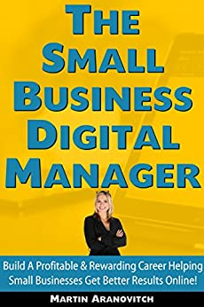 The Small Business Digital Manager: Build A Profitable & Rewarding Career Helping Small Businesses Get Better Results Online by [Aranovitch, Martin]