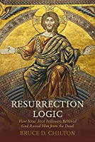 Resurrection Logic: How Jesus First Followers Believed God Raised Him from the Dead