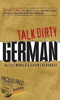 Talk Dirty German: Beyond Schmutz - The curses, slang, and street lingo you need to know to speak Deutsch by [Munier, Alexis, Eberhardt, Karin]
