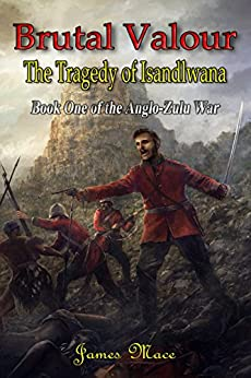 Brutal Valour: The Tragedy of Isandlwana (The Anglo-Zulu War Book 1) by [Mace, James]