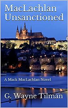 MacLachlan Unsanctioned: A Mack MacLachlan Novel (Mack MacLachlan Novels Book 1) by [Tilman, G  Wayne]