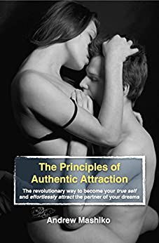 The Principles of Authentic Attraction: The revolutionary way to become your true self and effortlessly attract the partner of your dreams by [Mashiko, Andrew]