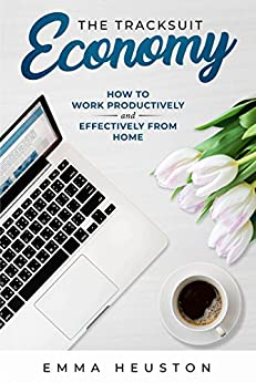 The Tracksuit Economy: How to work productively AND effectively from home by [Heuston, Emma]