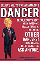Funny Trump Journal - Believe Me. You're An Amazing Dancer Great, Really Great. Very Awesome. Really Terrific. Other Dancers? Total Disasters. Ask Anyone.: Dancer Gift Trump Gag Gift Better Than A Card Notebook