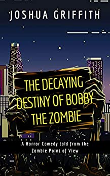 The Decaying Destiny of Bobby the Zombie: A Horror Comedy told from the Zombie Point of View by [Griffith, Joshua]