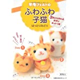 羊毛フェルトのふわふわ子猫―3匹とも作れる手作りキットつき (主婦の友生活シリーズ)