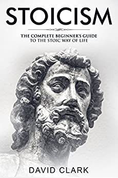 Stoicism: Complete Beginner's Guide to The Stoic Way of Life (Stoic Life & Principles Book 2) by [Clark, David]