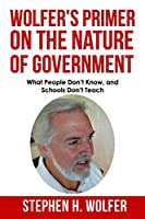 Wolfer's Primer on the Nature of Government: What People Don't Know and Schools Don't Teach