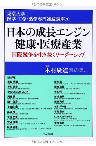 日本の成長エンジン 健康・医療産業 (東京大学 医学・工学・薬学系公開講座9)