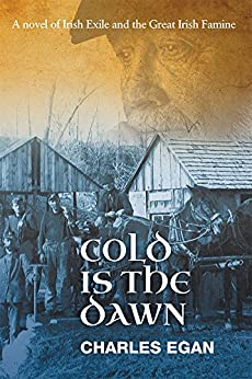 Cold is the Dawn: A Novel of Irish Exile and the Great Irish Famine (The Irish Famine Series Book 3) by [Egan, Charles]