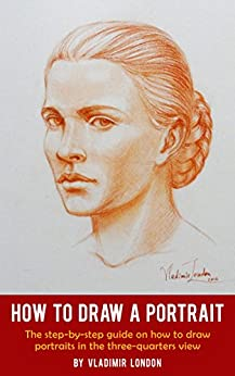 How to Draw a Portrait: The step-by-step guide on how to draw portraits in the three-quarters view by [London, Vladimir]