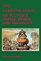 The Glorification of Plunder States, Power and Tax Policy