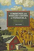 Communes and Workers' Control in Venezuela: Building 21st Century Socialism from Below (Historical Materialism)
