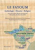 Le Fayoum Archeologie - Histoire - Religion: Actes Du Sixieme Colloque International, Montpellier, 26-28 Octobre 2016