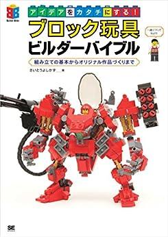 [さいとうよしかず]のアイデアをカタチにする!ブロック玩具ビルダーバイブル  組み立ての基本からオリジナル作品づくりまで