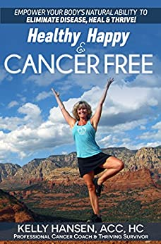 Healthy Happy Cancer Free: Empower Your Body's Natural Ability to Eliminate Disease, Heal & THRIVE by [Hansen, Kelly]