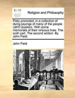 Piety Promoted, in a Collection of Dying Sayings of Many of the People Call'd Quakers. with Some Memorials of Their Virtuous Lives. the Sixth Part. the Second Edition. by John Field.