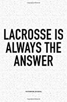 Lacrosse Is Always The Answer: A 6x9 Inch Softcover Matte Diary Notebook With 120 Blank Lined Pages And A Funny Field Sports Fanatic Cover Slogan
