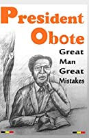 President Obote Great Man Great Mistakes