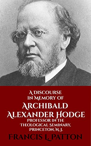 A Discourse in Memory of Archibald Alexander Hodge: Professor in the Theological Seminary, Princeton, N. J. (English Edition)