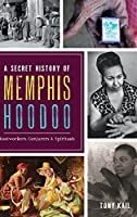 A Secret History of Memphis Hoodoo: Rootworkers, Conjurers & Spirituals
