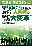 """医療白書〈2012年度版〉地域包括ケア時代に迫られる、病院""""大再編""""と地域医療""""大変革"""""""