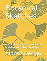 Botanical Sketches: A 125 Blank Pages for Botanical Sketches With blank  Swatches