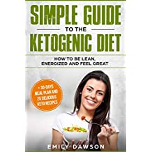 Simple guide to the ketogenic diet: how to be lean, energized and feel great: + 30-days meal plan and 25 delicious keto recipes(Low-Carb, High-Fat, Weight Loss, Cookbook, for beginners)