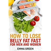 How to Lose Belly Fat Fast: For Men and Women (Emma Greens weight loss books Book 3)