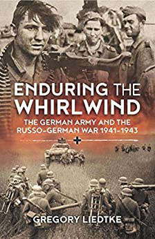 Enduring the Whirlwind: The German Army and the Russo-German War 1941-1943 (Wolverhampton Military Studies) by [Liedtke, Gregory]