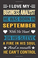 I Love My Business Analyst He Was Born In September With His Heart On His Sleeve A Fire In His Soul And A Mouth He Can't Control: Business Analyst Birthday Journal, Best Gift for Man and Women