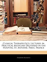 Clinical Therapeutics; Lectures in Practical Medicine Delivered in the Hospital St. Antoine, Paris, France