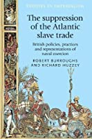 The Suppression of the Atlantic Slave Trade: British Policies, Practices and Representations of Naval Coercion (Studies in Imperialism)