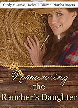Romancing the Rancher's Daughter: Christian historical western romances by [Amos, Cindy M., Marvin, Debra E., Rogers, Martha]