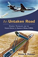 An Untaken Road: Strategy, Technology, and the Hidden History of America's Mobile ICBMs (Transforming War)