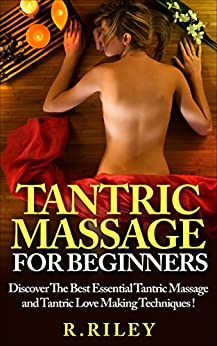 Tantric Massage For Beginners, Discover The Best Essential Tantric Massage And Tantric Love Making Techniques ! by [Riley, R. ]