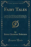 Fairy Tales: Contents: The Wild Swans, the Ugly Duckling, the Fellow Traveller, the Little Mermaid, Thumbkinetta, the Angel, the Garden of Paradise, the Snow Queen (Classic Reprint)