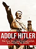 Adolf Hitler: The True Story And Conspiracies Surrounding His Death (WW1 WAR CRIME) (English Edition)