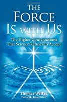 The Force Is With Us: The Higher Consciousness That Science Refuses to Accept