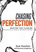 Chasing Perfection: Shatter the Illusion: Minimize Self-Doubt & Maximize Success