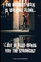 """The Hardest Walk Is Walking Alone, But It Also Makes You The Strongest: Inspirational / Motivational Paperback Notebook / Journal with 120 Lined Pages 6"""" x 9""""."""